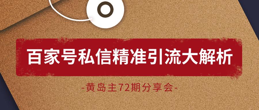 黄岛主72期分享会:百家号私信精准引流大解析(视频+图片)